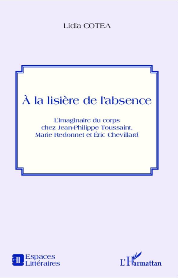 Lidia Cotea: � la lisi�re de l�absence. L�imaginaire du corps chez Jean-Philippe Toussaint, Marie Redonnet et �ric Chevillard